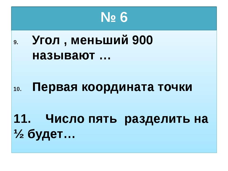 № 6 Угол , меньший 900 называют … Первая координата точки 11. Число пять разд...