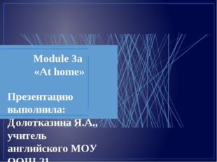 Module 3a «At home» Презентацию выполнила: Долотказина Я.А., учитель английск