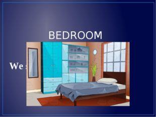 We sleep in it. BEDROOM