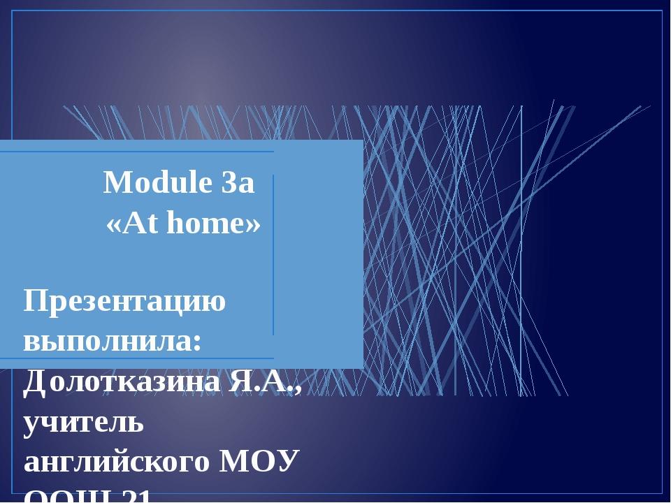 Module 3a «At home» Презентацию выполнила: Долотказина Я.А., учитель английск...