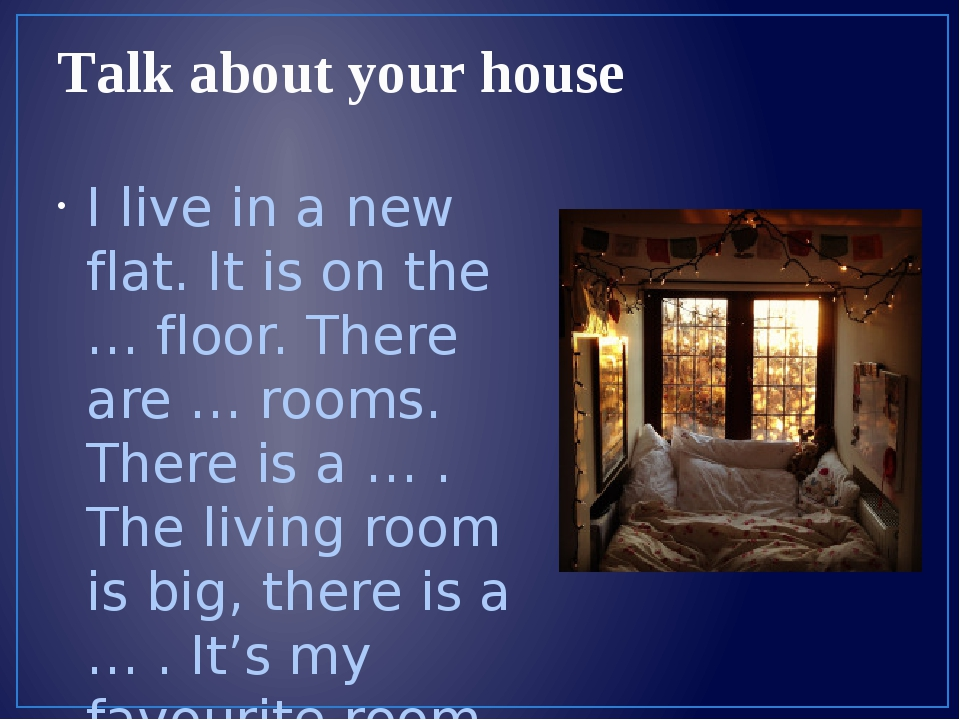 Talk about your house I live in a new flat. It is on the … floor. There are …...