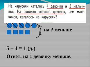 5 – 4 = 1 (д.) Ответ: на 1 девочку меньше. на ? меньше