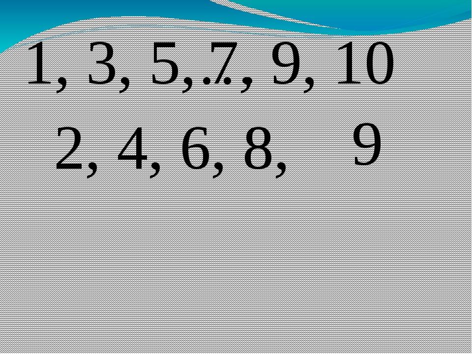 1, 3, 5,… 7, 9, 2, 4, 6, 8, 10 9