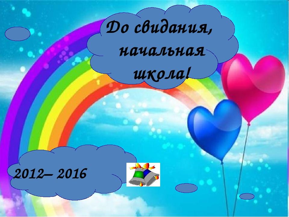 До свидания, начальная школа! 2012– 2016
