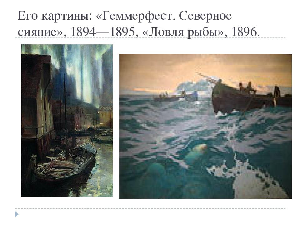 Его картины: «Геммерфест. Северное сияние», 1894—1895, «Ловля рыбы», 1896.
