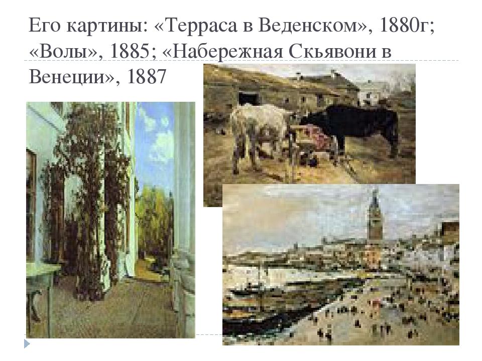 Его картины: «Терраса в Веденском», 1880г; «Волы», 1885; «Набережная Скьявони...