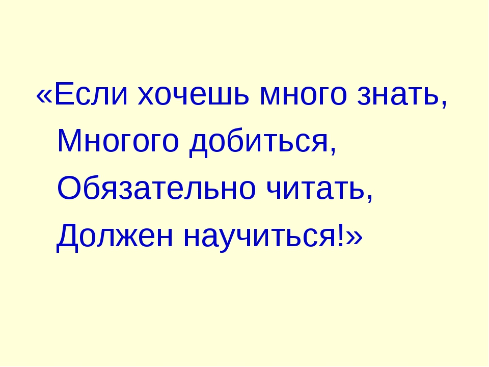 «Если хочешь много знать, Многого добиться, Обязательно читать, Должен научи...