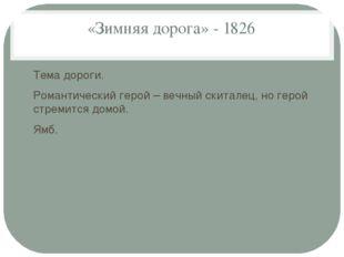 «Зимняя дорога» - 1826 Тема дороги. Романтический герой – вечный скиталец, но