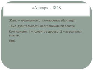 «Анчар» - 1828 Жанр – лирическое стихотворение (баллада). Тема губительности