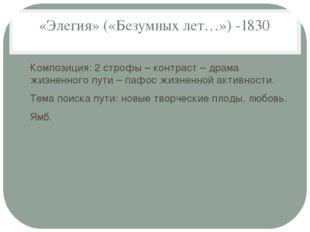 «Элегия» («Безумных лет…») -1830 Композиция: 2 строфы – контраст – драма жизн