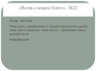«Песнь о вещем Олеге»- 1822 Жанр- легенда. Тема рока, неизбежность предначерт