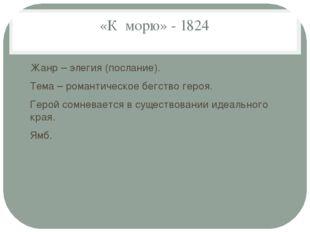 «К морю» - 1824 Жанр – элегия (послание). Тема – романтическое бегство героя.