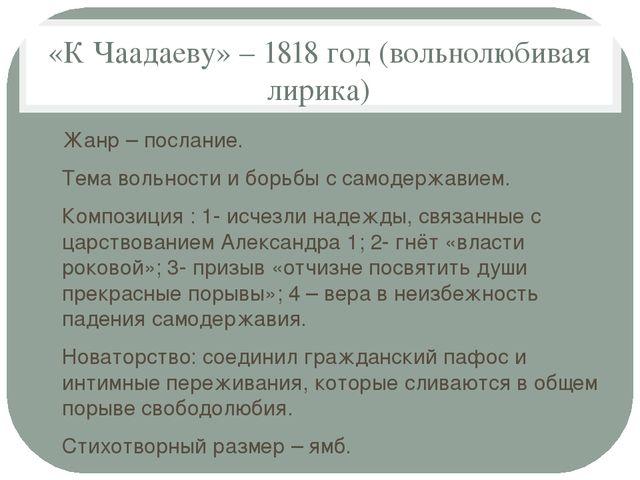 «К Чаадаеву» – 1818 год (вольнолюбивая лирика) Жанр – послание. Тема вольност...