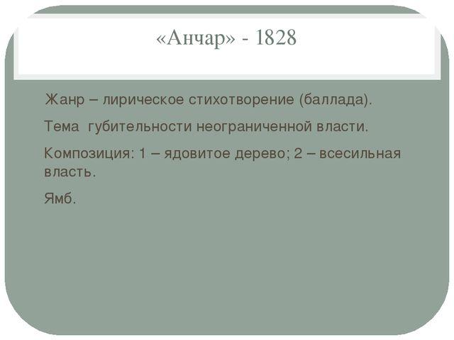 «Анчар» - 1828 Жанр – лирическое стихотворение (баллада). Тема губительности...