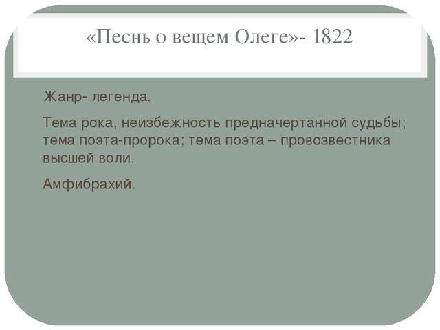 «Песнь о вещем Олеге»- 1822 Жанр- легенда. Тема рока, неизбежность предначерт...