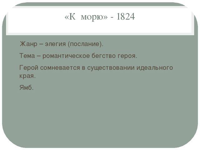 «К морю» - 1824 Жанр – элегия (послание). Тема – романтическое бегство героя....