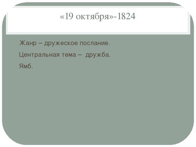 «19 октября»-1824 Жанр – дружеское послание. Центральная тема – дружба. Ямб.