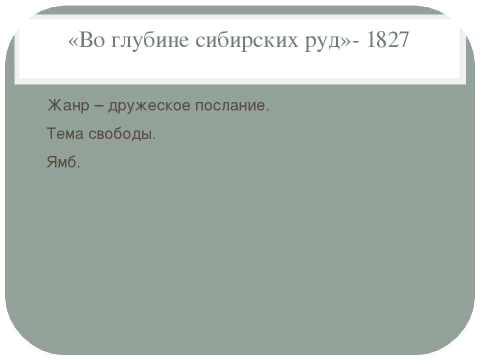 «Во глубине сибирских руд»- 1827 Жанр – дружеское послание. Тема свободы. Ямб.