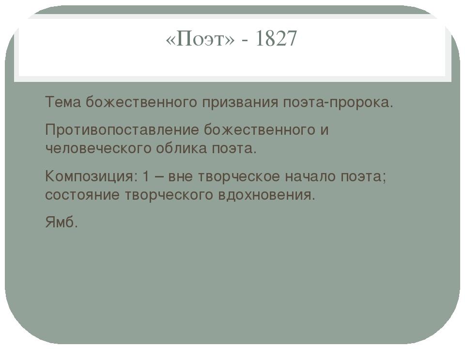 «Поэт» - 1827 Тема божественного призвания поэта-пророка. Противопоставление...