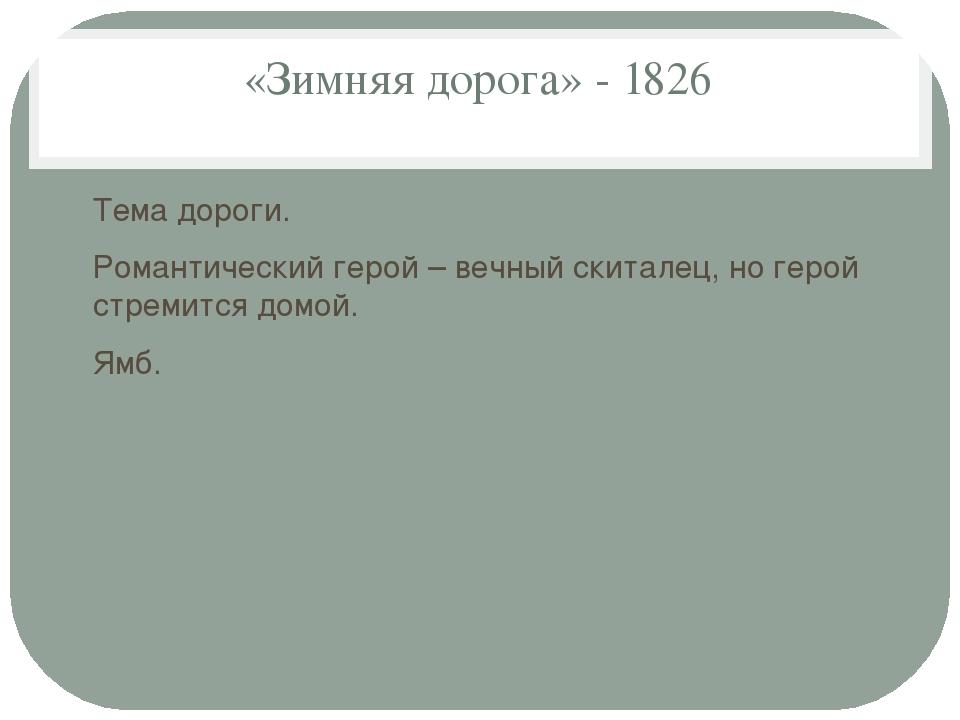 «Зимняя дорога» - 1826 Тема дороги. Романтический герой – вечный скиталец, но...