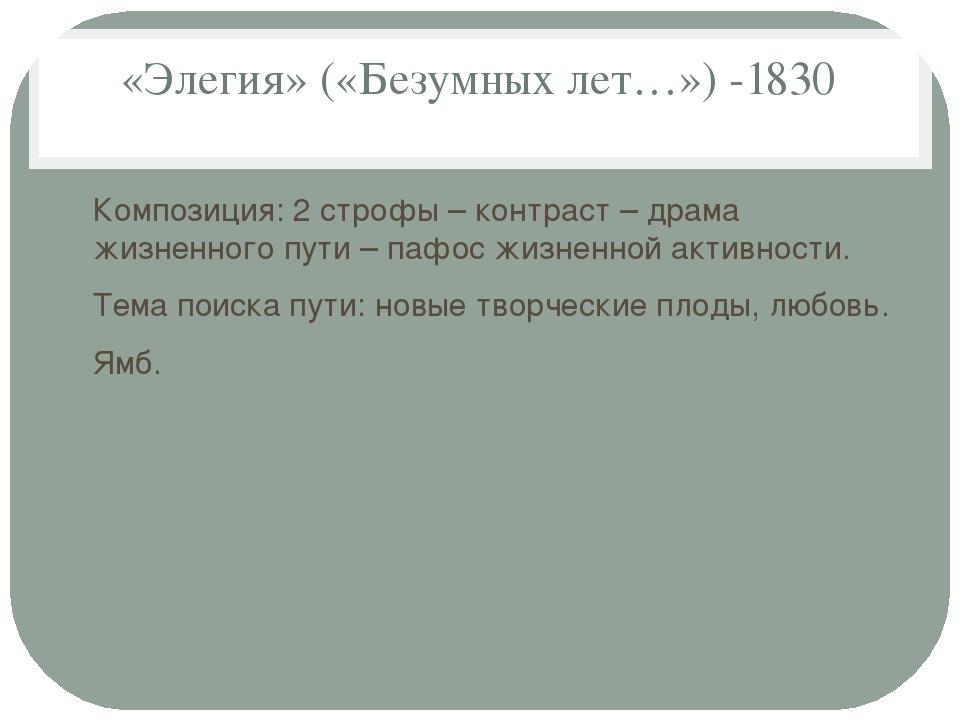 «Элегия» («Безумных лет…») -1830 Композиция: 2 строфы – контраст – драма жизн...