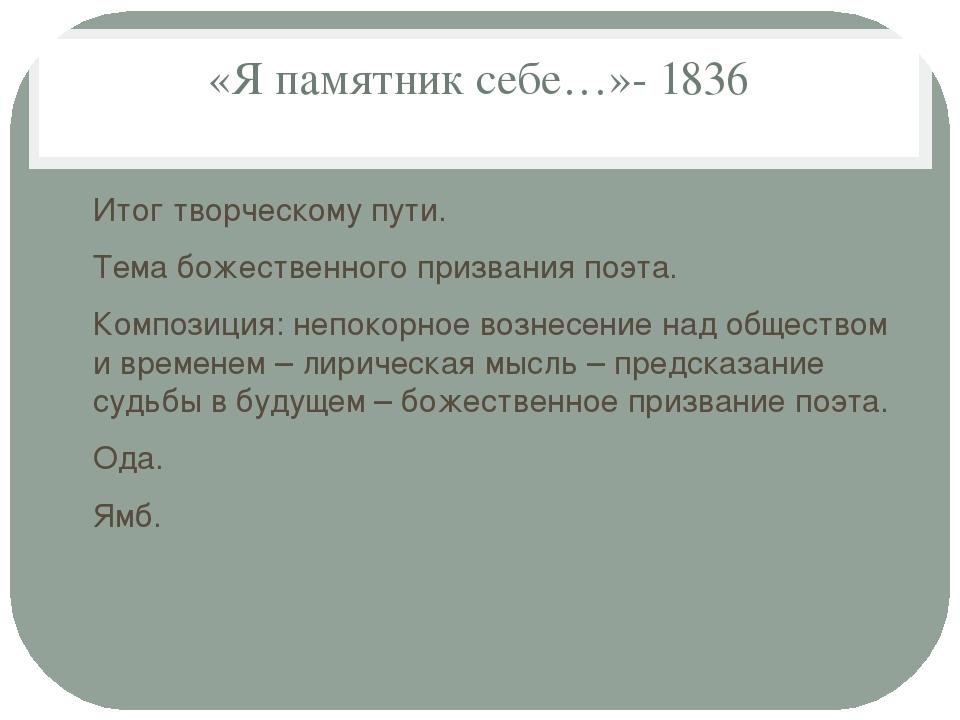 «Я памятник себе…»- 1836 Итог творческому пути. Тема божественного призвания...