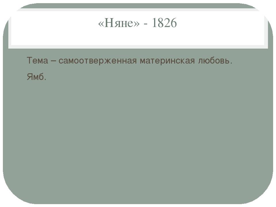 «Няне» - 1826 Тема – самоотверженная материнская любовь. Ямб.