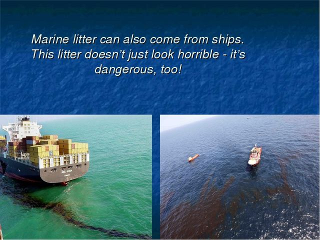 Marine litter can also come from ships. This litter doesn't just look horribl...