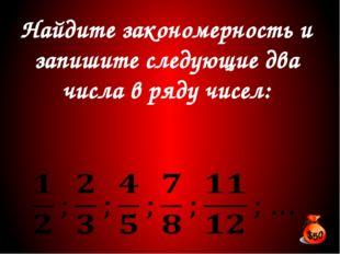 Найдите закономерность и запишите следующие два числа в ряду чисел: