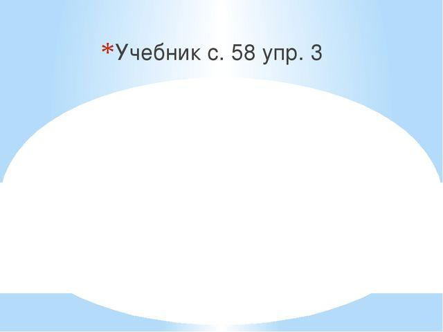 Учебник с. 58 упр. 3
