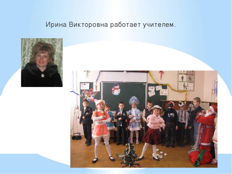 Ирина Викторовна работает учителем.