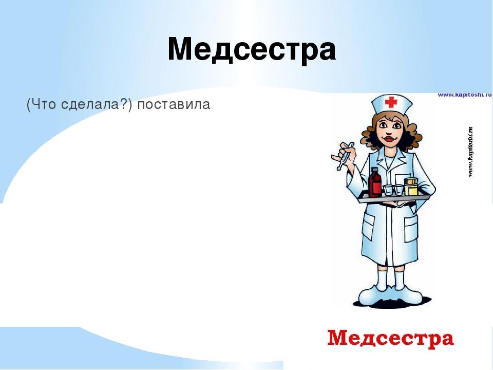 Медсестра (Что сделала?) поставила