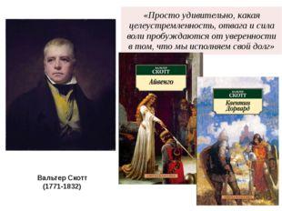 Вальтер Скотт (1771-1832) «Простоудивительно, какая целеустремленность, отваг