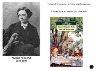 Льюис Кэрролл 1832-1898 «Думай осмысле, аслова придут сами» «Кому нужна гол
