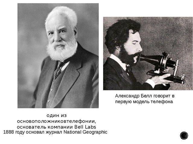 1888году основалжурналNational Geographic один из основоположниковтелефон...