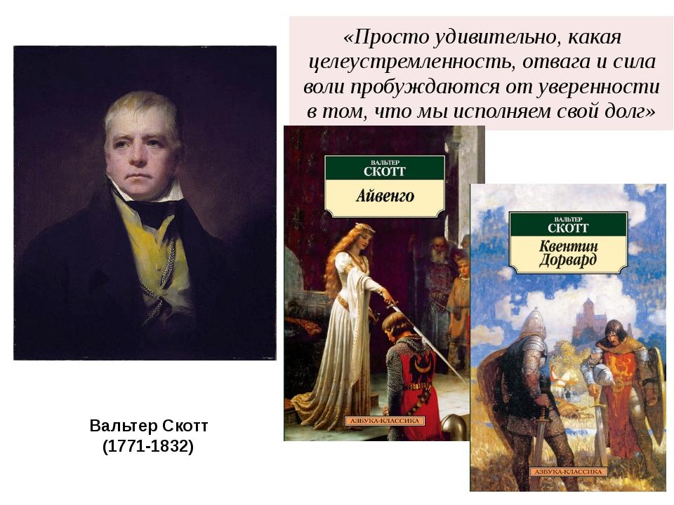 Вальтер Скотт (1771-1832) «Простоудивительно, какая целеустремленность, отваг...