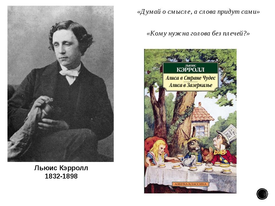 Льюис Кэрролл 1832-1898 «Думай осмысле, аслова придут сами» «Кому нужна гол...