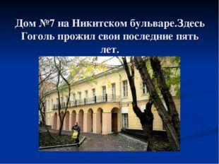 Дом №7 на Никитском бульваре.Здесь Гоголь прожил свои последние пять лет.