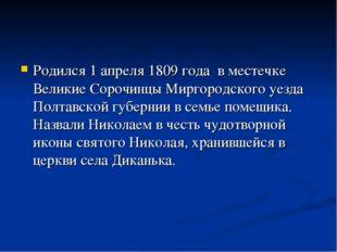 Родился 1 апреля 1809 года в местечке Великие Сорочинцы Миргородского уезда П