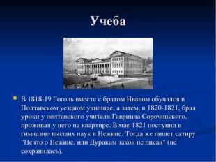 Учеба В 1818-19 Гоголь вместе с братом Иваном обучался в Полтавском уездном у