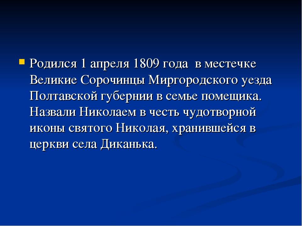 Родился 1 апреля 1809 года в местечке Великие Сорочинцы Миргородского уезда П...