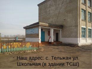 Наш адрес: с. Тельжан ул. Школьная (в здании ТСШ)