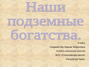 4 класс Сейдаметова Зарема Зейдиновна Учитель начальных классов МОУ «Стальнов