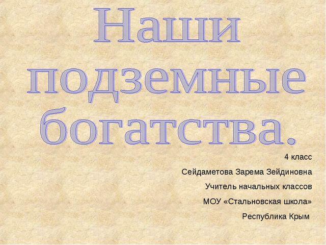 4 класс Сейдаметова Зарема Зейдиновна Учитель начальных классов МОУ «Стальнов...