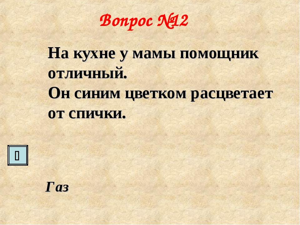 Вопрос №12 На кухне у мамы помощник отличный. Он синим цветком расцветает от...