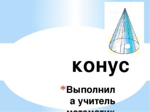 конус Выполнила учитель математики МКОУ «Лещановская СОШ» Бибикова Татьяна В