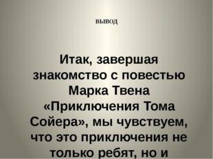 ВЫВОД Итак, завершая знакомство с повестью Марка Твена «Приключения Тома Сойе