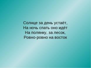 Солнце за день устаёт, На ночь спать оно идёт На полянку, за лесок, Ровно-ров