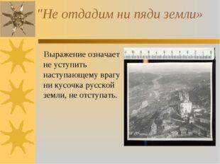 """""""Не отдадим ни пяди земли» Выражение означает не уступить наступающему врагу"""