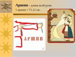Аршин – длина всей руки. 1 аршин = 71,12 см .